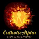 Catholic Alpha Radical relationship advice podcasts for him, for her, for your son!