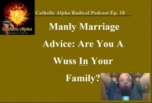 Manly Marriage Advice: Are You A Wuss In Your Family? Listen to the Catholic Alpha Radical Podcast Now!