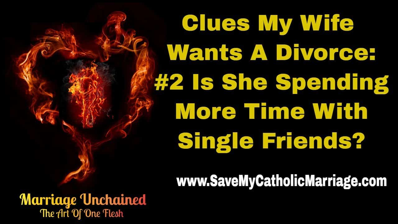 Clues my wife wants a divorce clue #2 is she spending more time with single or divorced women? The Catholic Alpha Radical Podcast (SaveMyCatholicMarriage.com)